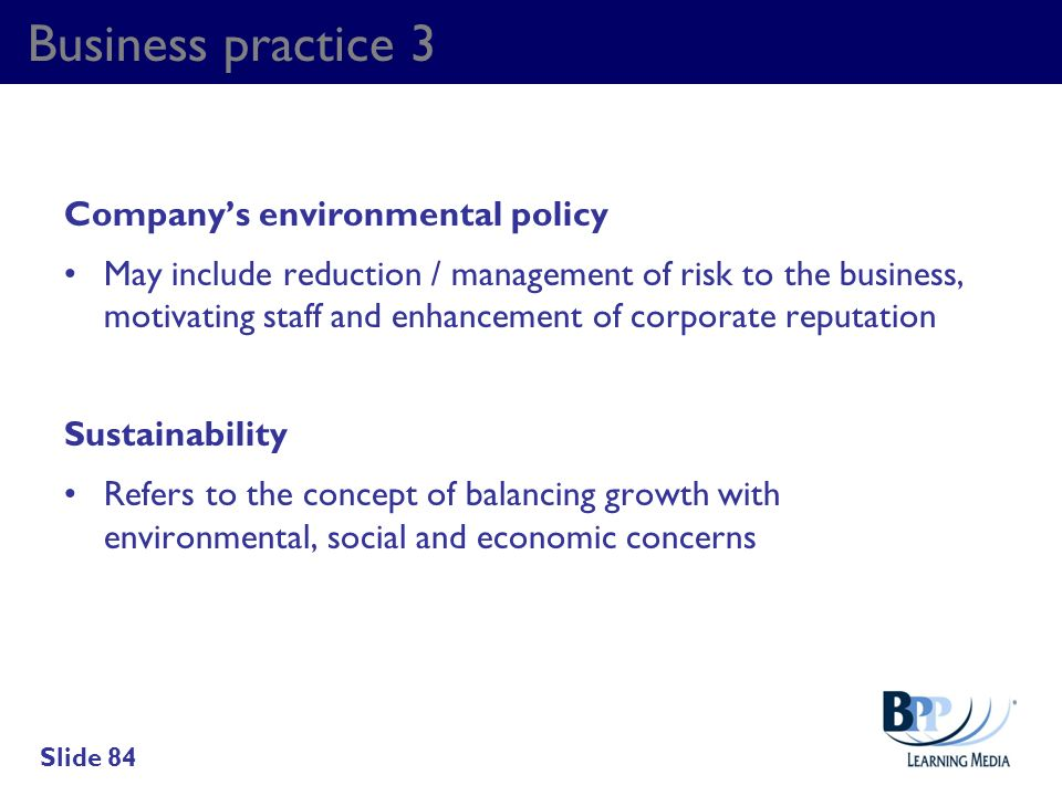 Business practice 3 Companys environmental policy May include reduction / management of risk to the business, motivating staff and enhancement of corp