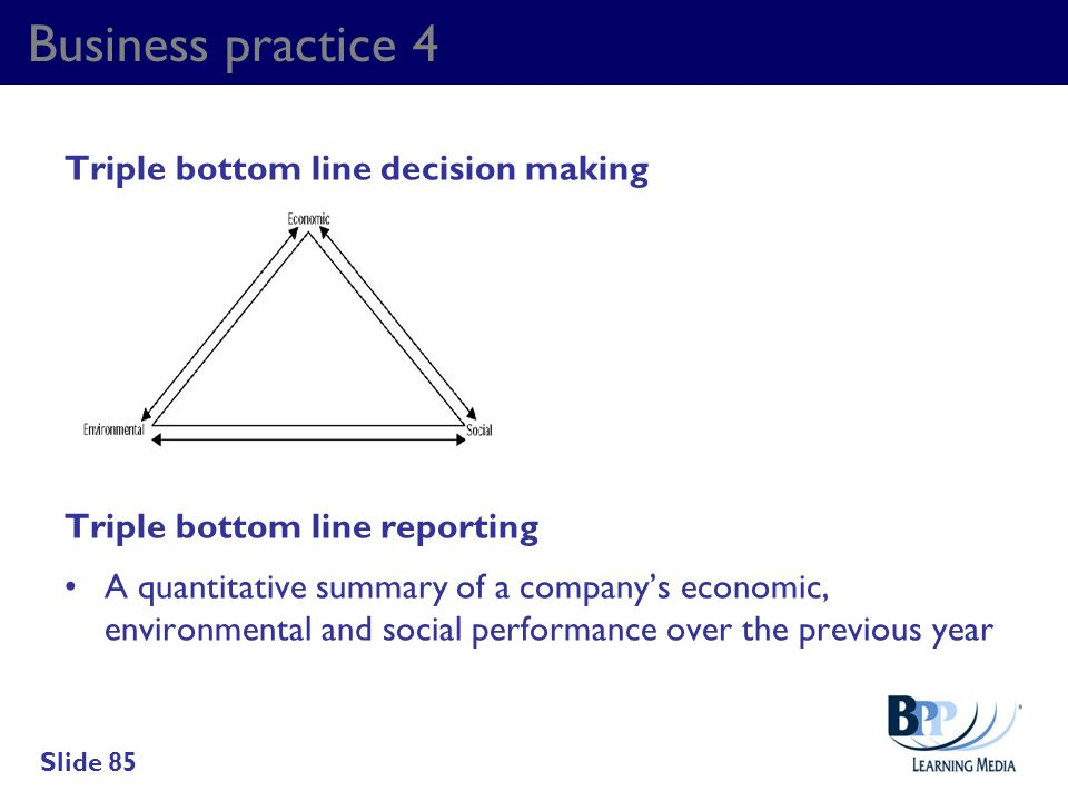 Business practice 4 Triple bottom line decision making Triple bottom line reporting A quantitative summary of a companys economic, environmental and s