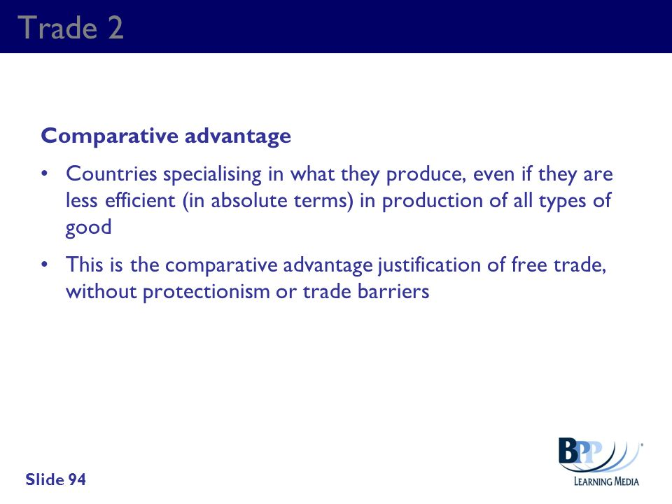 Trade 2 Comparative advantage Countries specialising in what they produce, even if they are less efficient (in absolute terms) in production of all ty