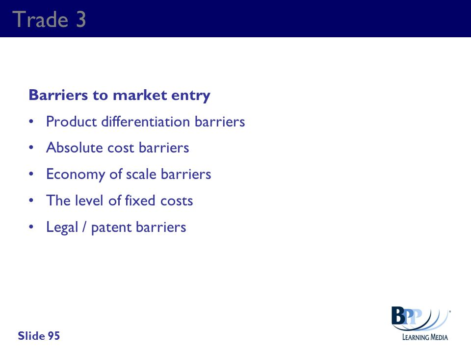 Trade 3 Barriers to market entry Product differentiation barriers Absolute cost barriers Economy of scale barriers The level of fixed costs Legal / pa