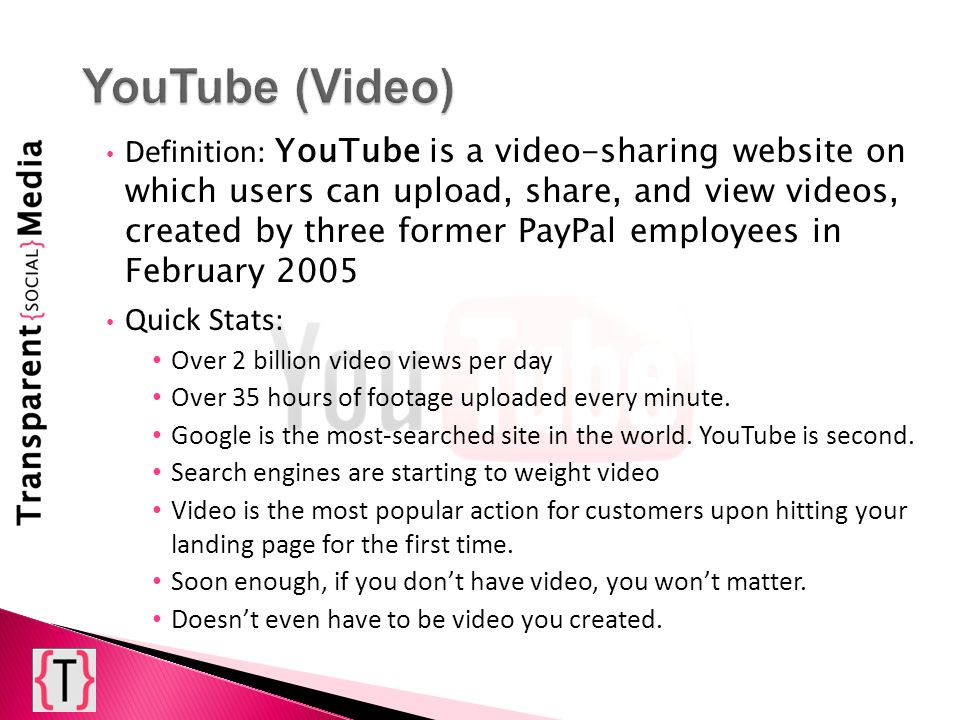 Definition: YouTube is a video-sharing website on which users can upload, share, and view videos, created by three former PayPal employees in February 2005 Quick Stats: Over 2 billion video views per day Over 35 hours of footage uploaded every minute.
