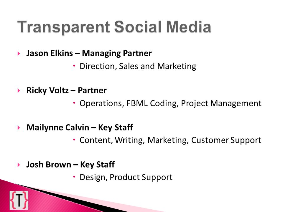 Jason Elkins – Managing Partner Direction, Sales and Marketing Ricky Voltz – Partner Operations, FBML Coding, Project Management Mailynne Calvin – Key Staff Content, Writing, Marketing, Customer Support Josh Brown – Key Staff Design, Product Support