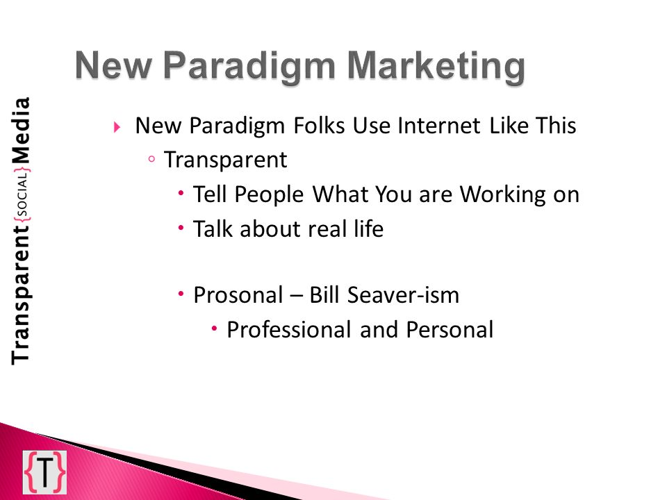 New Paradigm Folks Use Internet Like This Transparent Tell People What You are Working on Talk about real life Prosonal – Bill Seaver-ism Professional