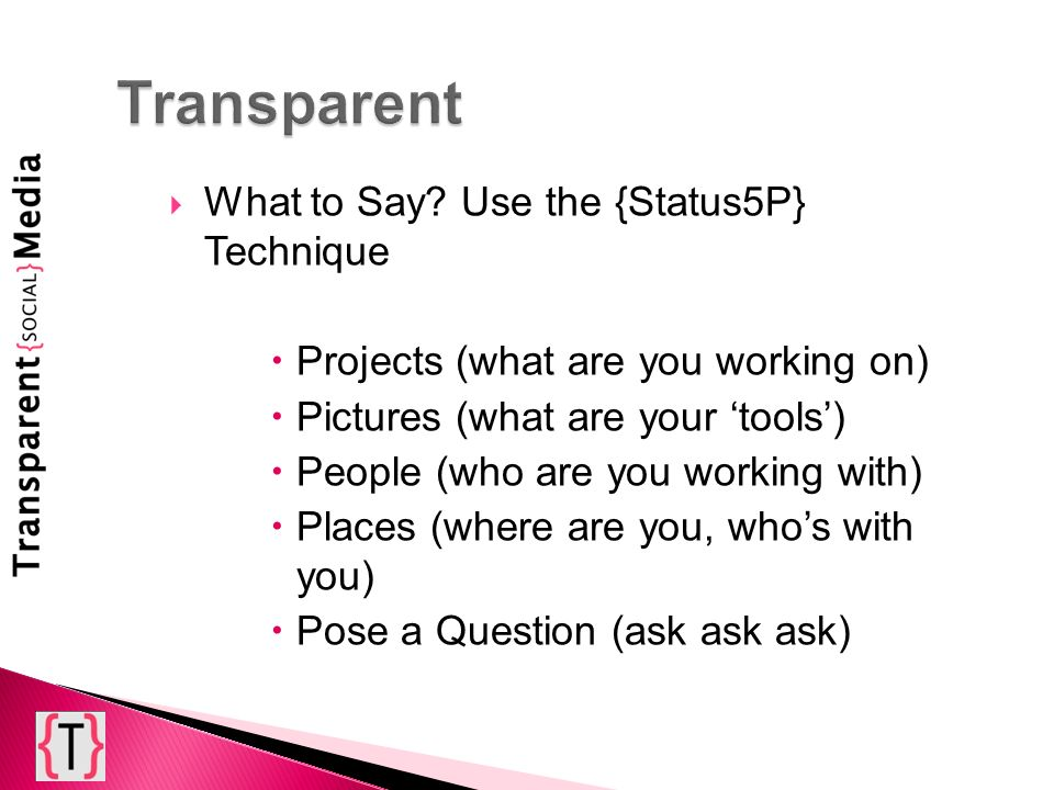 What to Say? Use the {Status5P} Technique Projects (what are you working on) Pictures (what are your tools) People (who are you working with) Places (