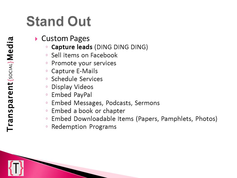 Custom Pages Capture leads (DING DING DING) Sell items on Facebook Promote your services Capture E-Mails Schedule Services Display Videos Embed PayPal Embed Messages, Podcasts, Sermons Embed a book or chapter Embed Downloadable Items (Papers, Pamphlets, Photos) Redemption Programs