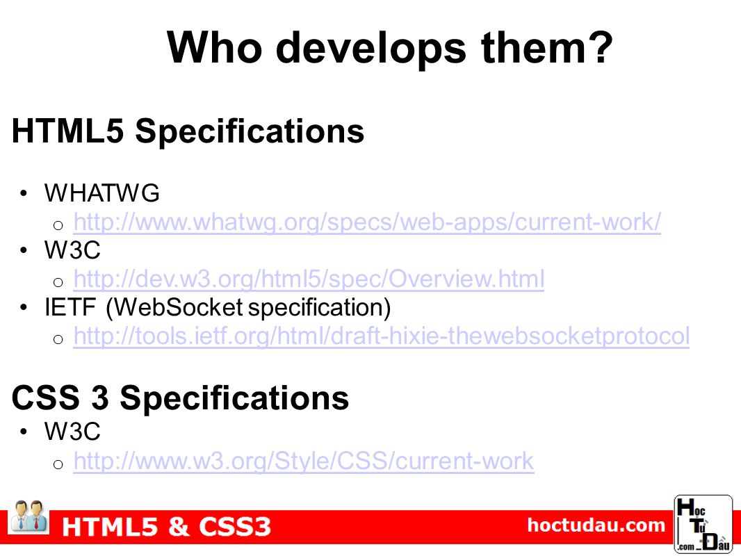 HTML5 Specifications WHATWG o http://www.whatwg.org/specs/web-apps/current-work/ http://www.whatwg.org/specs/web-apps/current-work/ W3C o http://dev.w3.org/html5/spec/Overview.html http://dev.w3.org/html5/spec/Overview.html IETF (WebSocket specification) o http://tools.ietf.org/html/draft-hixie-thewebsocketprotocol http://tools.ietf.org/html/draft-hixie-thewebsocketprotocol CSS 3 Specifications W3C o http://www.w3.org/Style/CSS/current-work http://www.w3.org/Style/CSS/current-work Who develops them