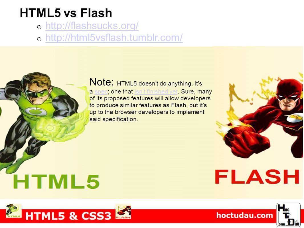 HTML5 vs Flash o http://flashsucks.org/ http://flashsucks.org/ o http://html5vsflash.tumblr.com/ http://html5vsflash.tumblr.com/ Note: HTML5 doesn't d