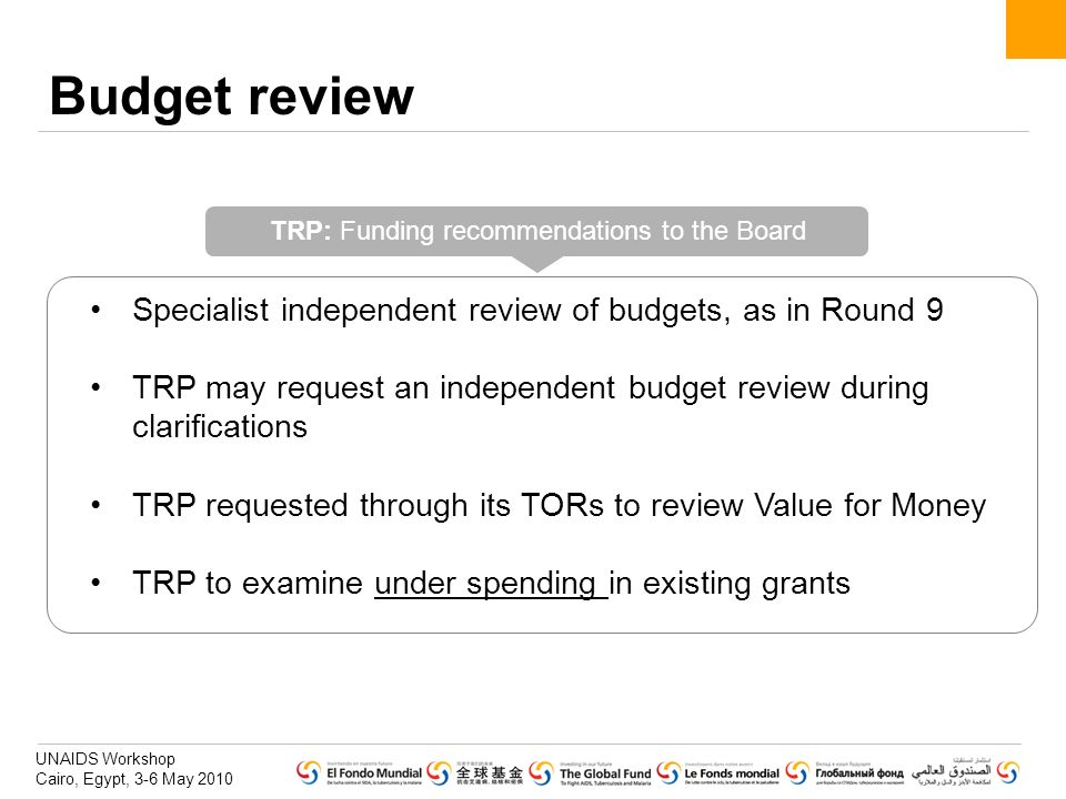 UNAIDS Workshop Cairo, Egypt, 3-6 May 2010 Budget review Specialist independent review of budgets, as in Round 9 TRP may request an independent budget