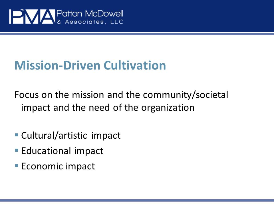 Mission-Driven Cultivation Focus on the mission and the community/societal impact and the need of the organization Cultural/artistic impact Educational impact Economic impact