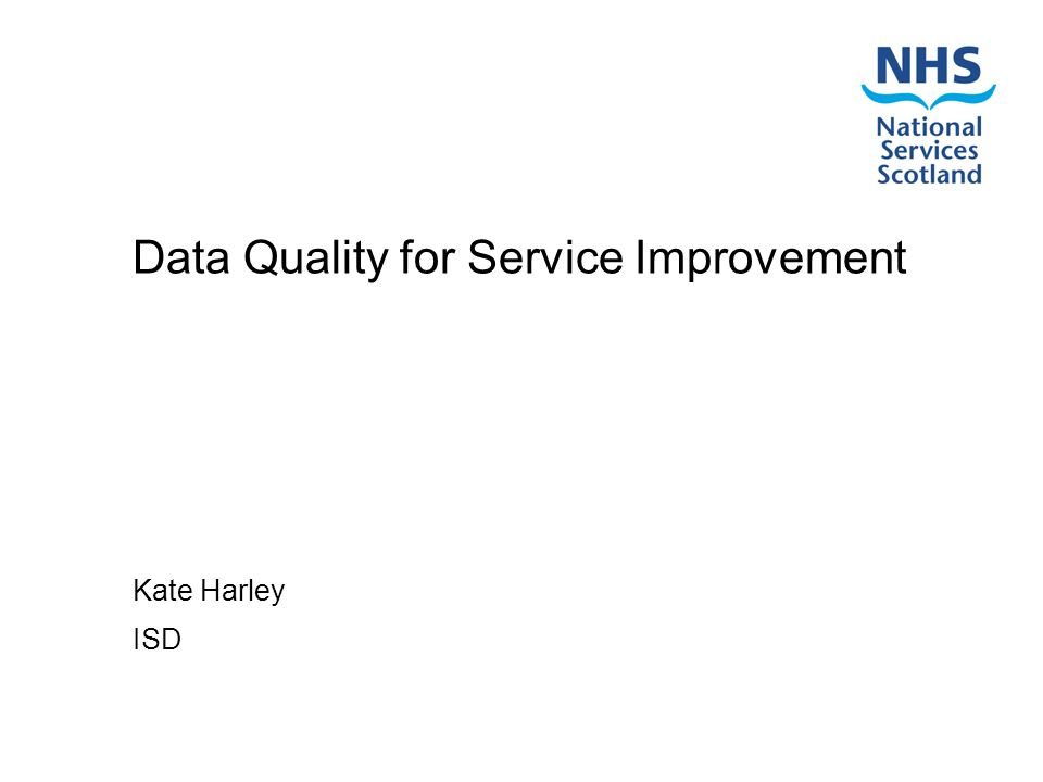 Data Quality for Service Improvement Kate Harley ISD