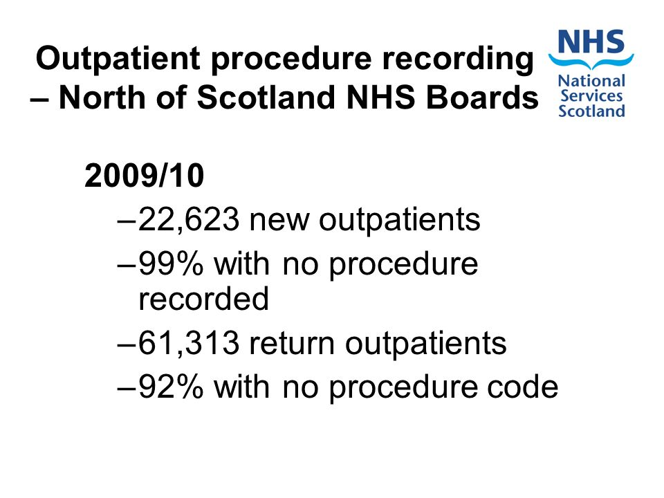 Outpatient procedure recording – North of Scotland NHS Boards 2009/10 –22,623 new outpatients –99% with no procedure recorded –61,313 return outpatients –92% with no procedure code