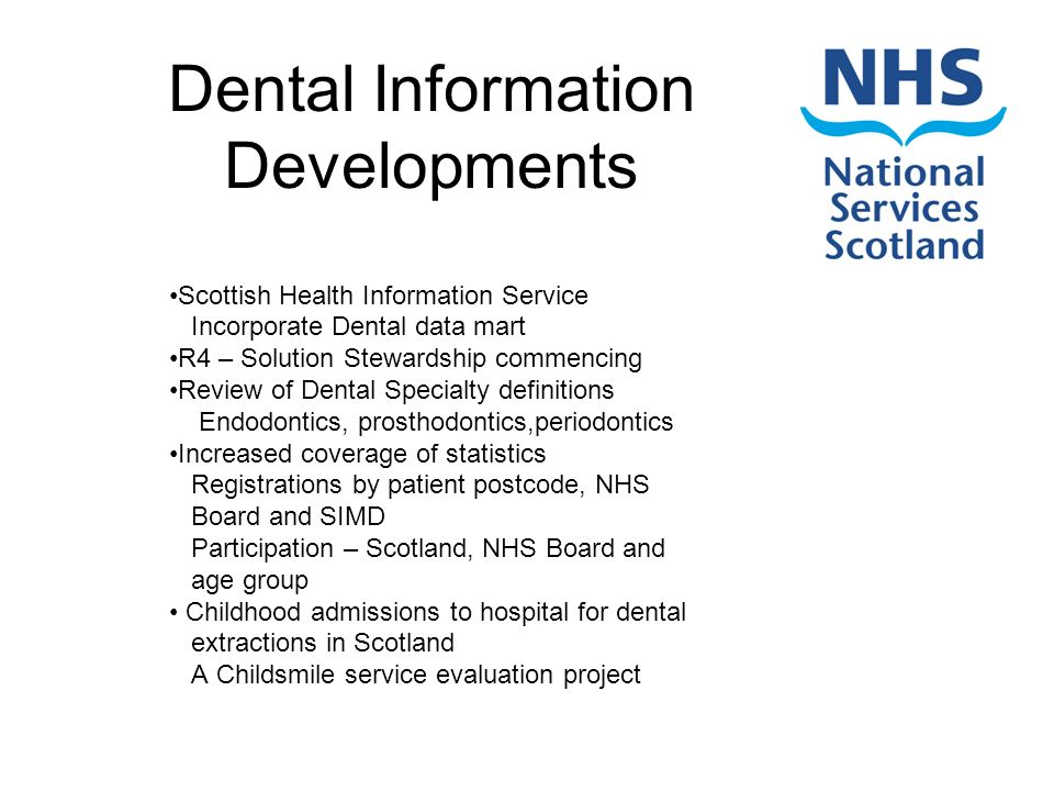 Dental Information Developments Scottish Health Information Service Incorporate Dental data mart R4 – Solution Stewardship commencing Review of Dental Specialty definitions Endodontics, prosthodontics,periodontics Increased coverage of statistics Registrations by patient postcode, NHS Board and SIMD Participation – Scotland, NHS Board and age group Childhood admissions to hospital for dental extractions in Scotland A Childsmile service evaluation project