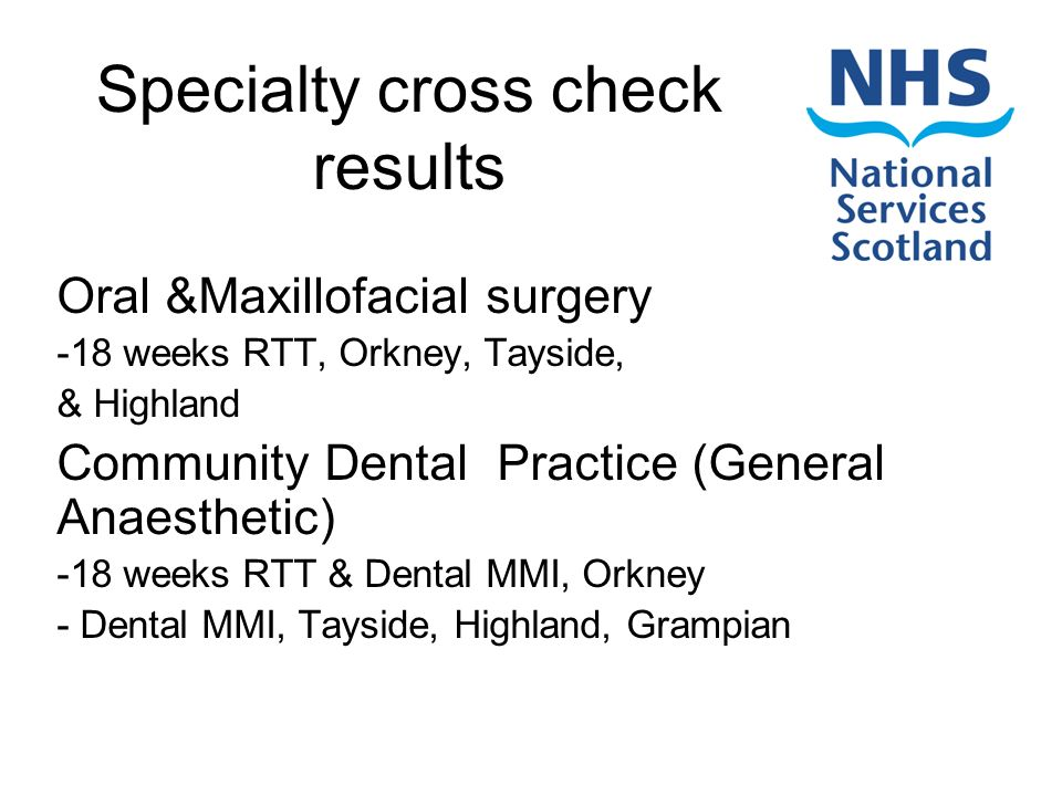Specialty cross check results Oral &Maxillofacial surgery -18 weeks RTT, Orkney, Tayside, & Highland Community Dental Practice (General Anaesthetic) -18 weeks RTT & Dental MMI, Orkney - Dental MMI, Tayside, Highland, Grampian