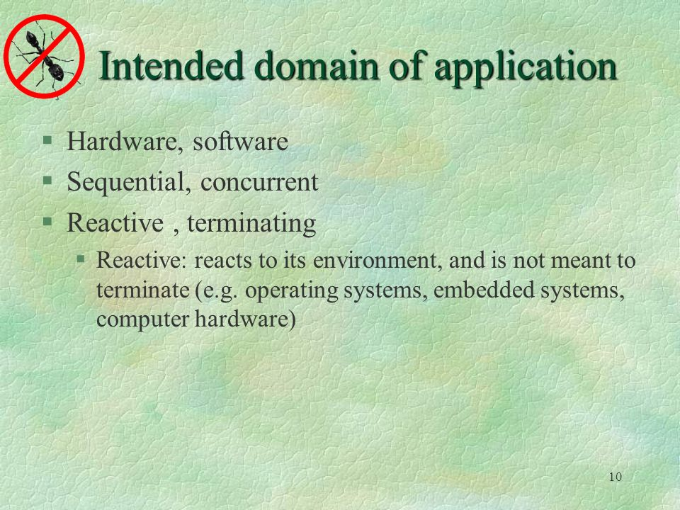 10 Intended domain of application Hardware, software Sequential, concurrent Reactive, terminating Reactive: reacts to its environment, and is not meant to terminate (e.g.
