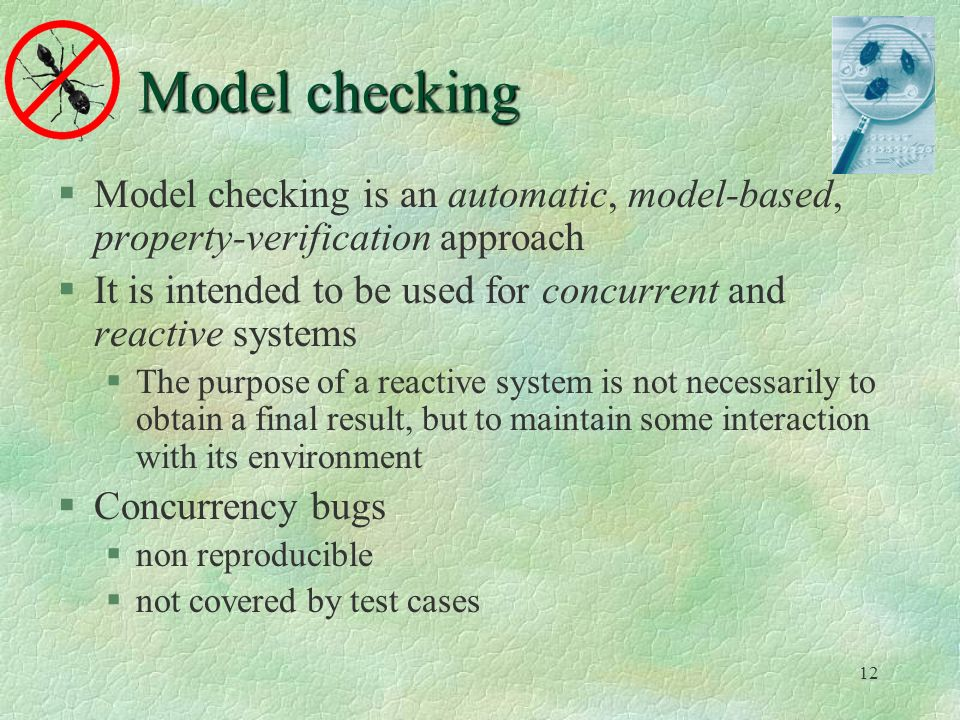 12 Model checking Model checking is an automatic, model-based, property-verification approach It is intended to be used for concurrent and reactive systems The purpose of a reactive system is not necessarily to obtain a final result, but to maintain some interaction with its environment Concurrency bugs non reproducible not covered by test cases
