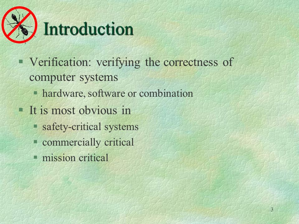 3 Introduction Verification: verifying the correctness of computer systems hardware, software or combination It is most obvious in safety-critical systems commercially critical mission critical