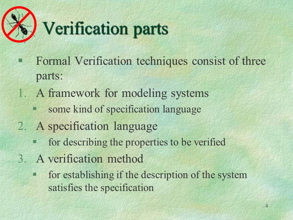 4 Verification parts Formal Verification techniques consist of three parts: 1.A framework for modeling systems some kind of specification language 2.A specification language for describing the properties to be verified 3.A verification method for establishing if the description of the system satisfies the specification