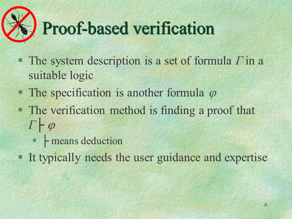 6 Proof-based verification The system description is a set of formula Γ in a suitable logic The specification is another formula The verification method is finding a proof that Γ means deduction It typically needs the user guidance and expertise
