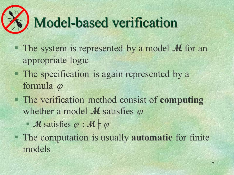 7 Model-based verification The system is represented by a model M for an appropriate logic The specification is again represented by a formula The verification method consist of computing whether a model M satisfies M satisfies : M The computation is usually automatic for finite models