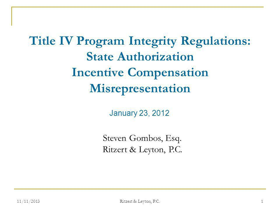 January 23, 2012 Title IV Program Integrity Regulations: State Authorization Incentive Compensation Misrepresentation Steven Gombos, Esq. Ritzert & Le