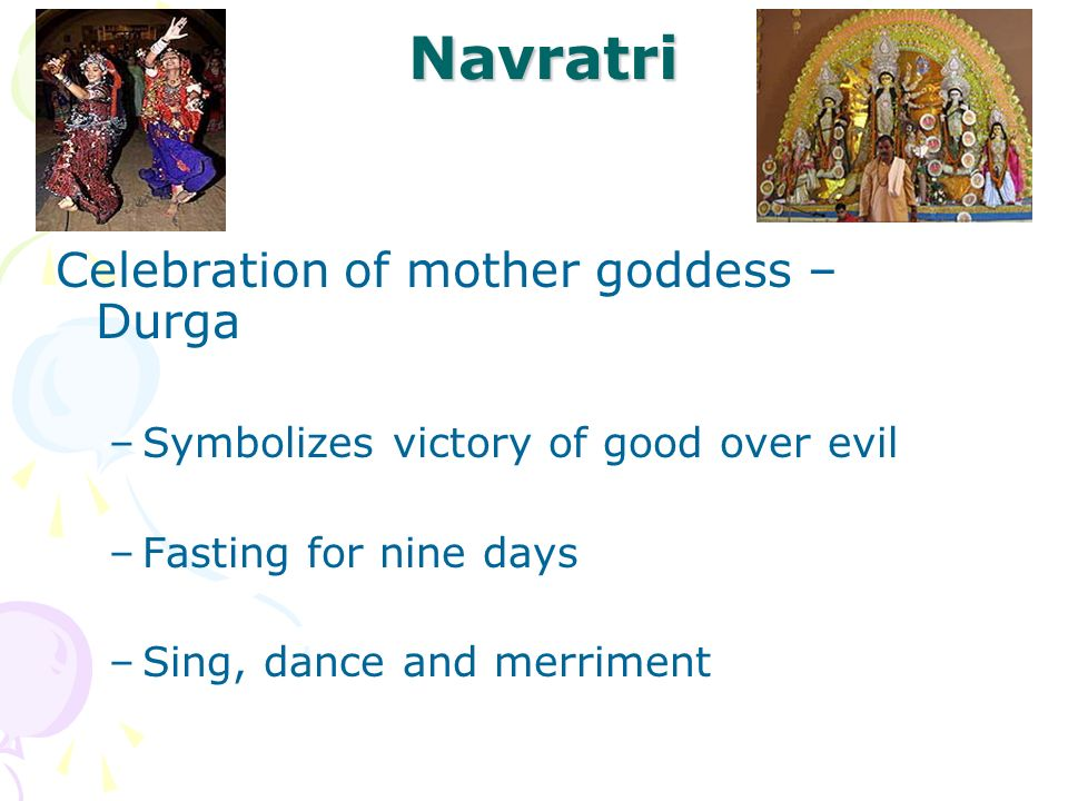 Navratri Celebration of mother goddess – Durga –Symbolizes victory of good over evil –Fasting for nine days –Sing, dance and merriment