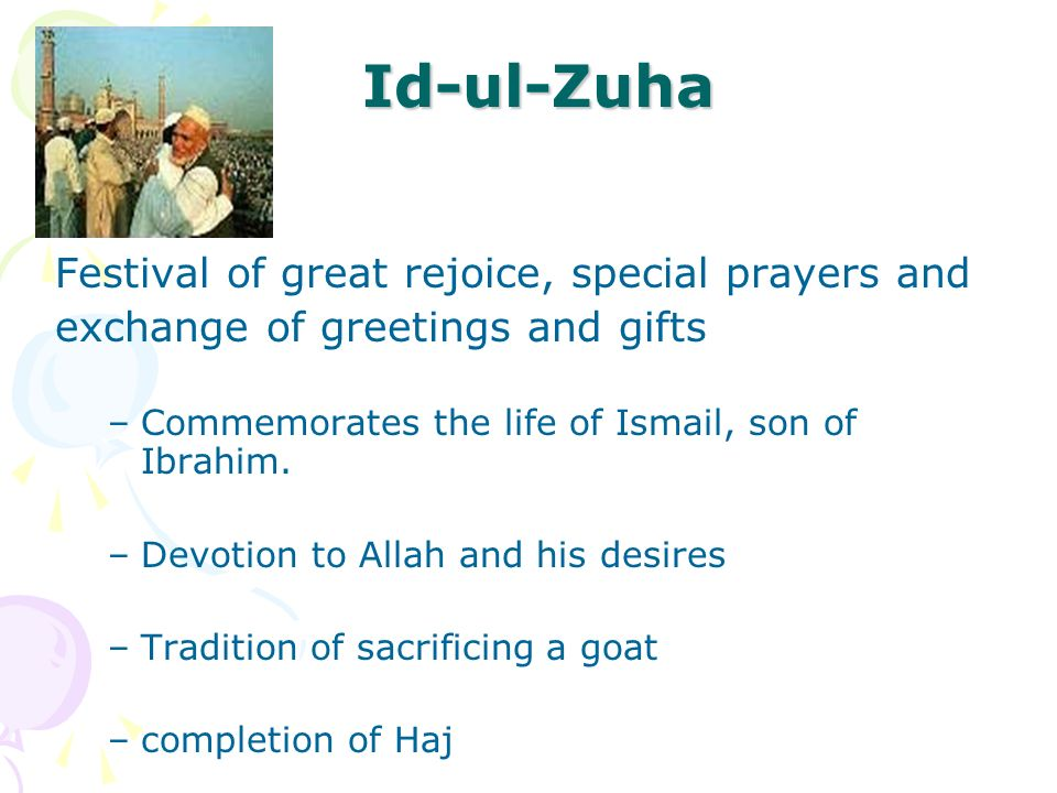 Id-ul-Zuha Festival of great rejoice, special prayers and exchange of greetings and gifts –Commemorates the life of Ismail, son of Ibrahim. –Devotion