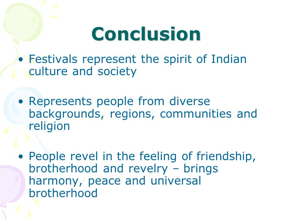 Conclusion Festivals represent the spirit of Indian culture and society Represents people from diverse backgrounds, regions, communities and religion