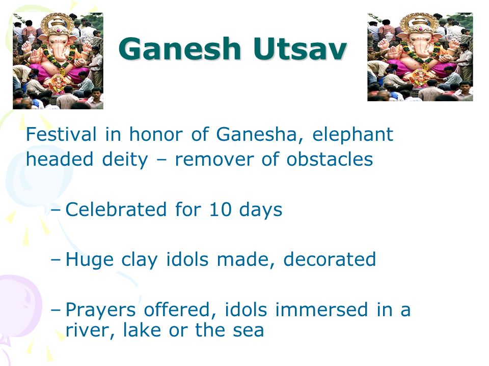 Ganesh Utsav Festival in honor of Ganesha, elephant headed deity – remover of obstacles –Celebrated for 10 days –Huge clay idols made, decorated –Pray