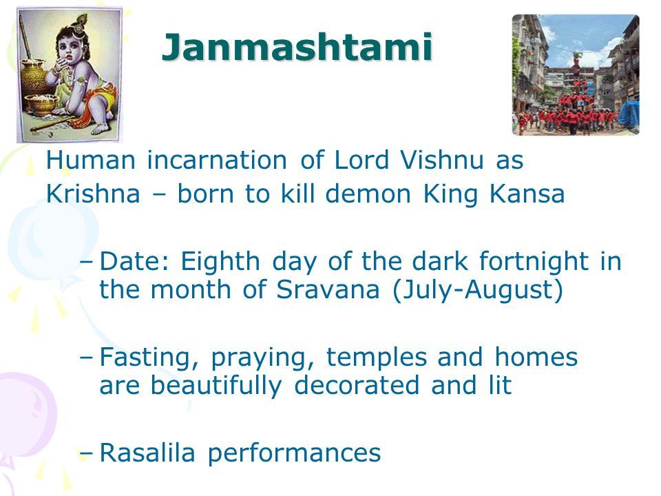 Janmashtami Human incarnation of Lord Vishnu as Krishna – born to kill demon King Kansa –Date: Eighth day of the dark fortnight in the month of Sravan