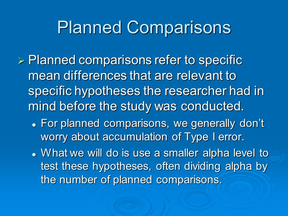 Planned Comparisons Planned comparisons refer to specific mean differences that are relevant to specific hypotheses the researcher had in mind before