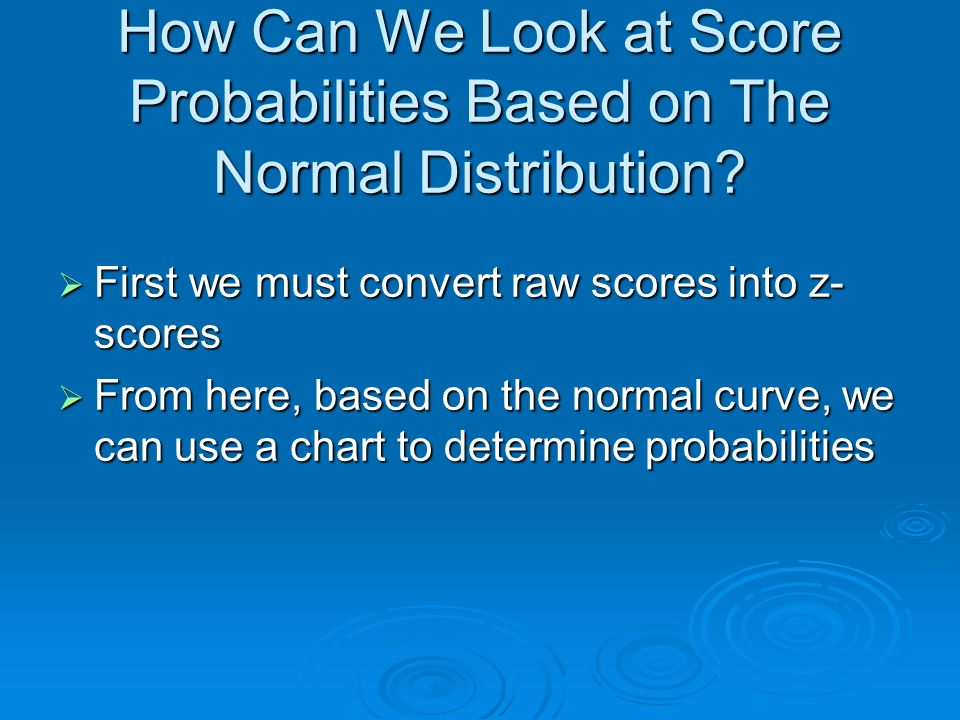 How Can We Look at Score Probabilities Based on The Normal Distribution? First we must convert raw scores into z- scores First we must convert raw sco