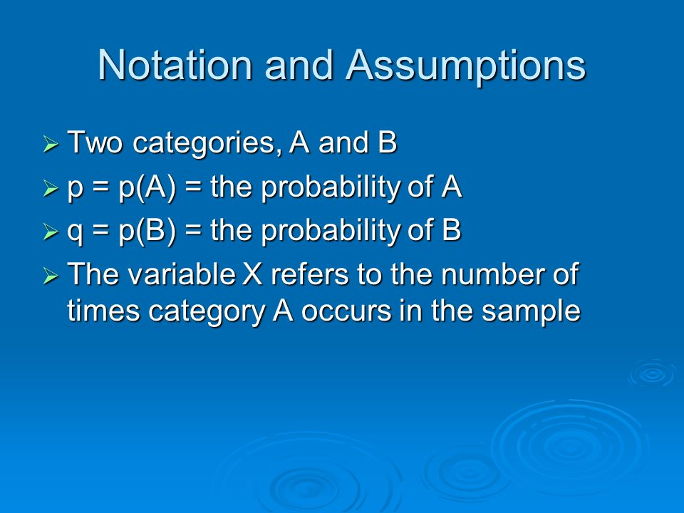 Notation and Assumptions Two categories, A and B Two categories, A and B p = p(A) = the probability of A p = p(A) = the probability of A q = p(B) = th