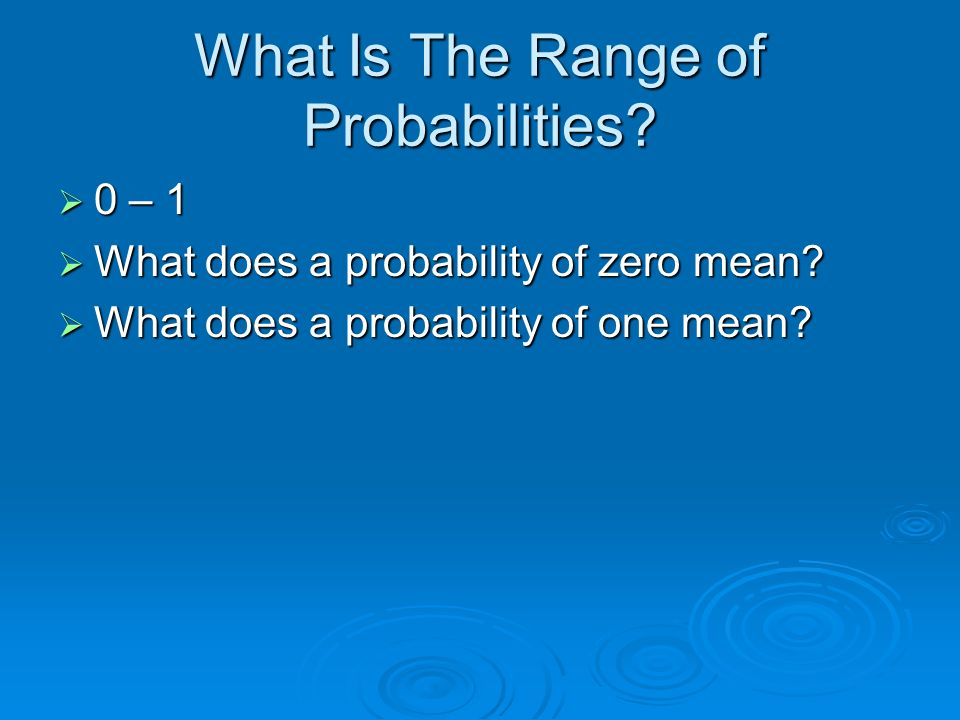 What Is The Range of Probabilities? 0 – 1 0 – 1 What does a probability of zero mean? What does a probability of zero mean? What does a probability of