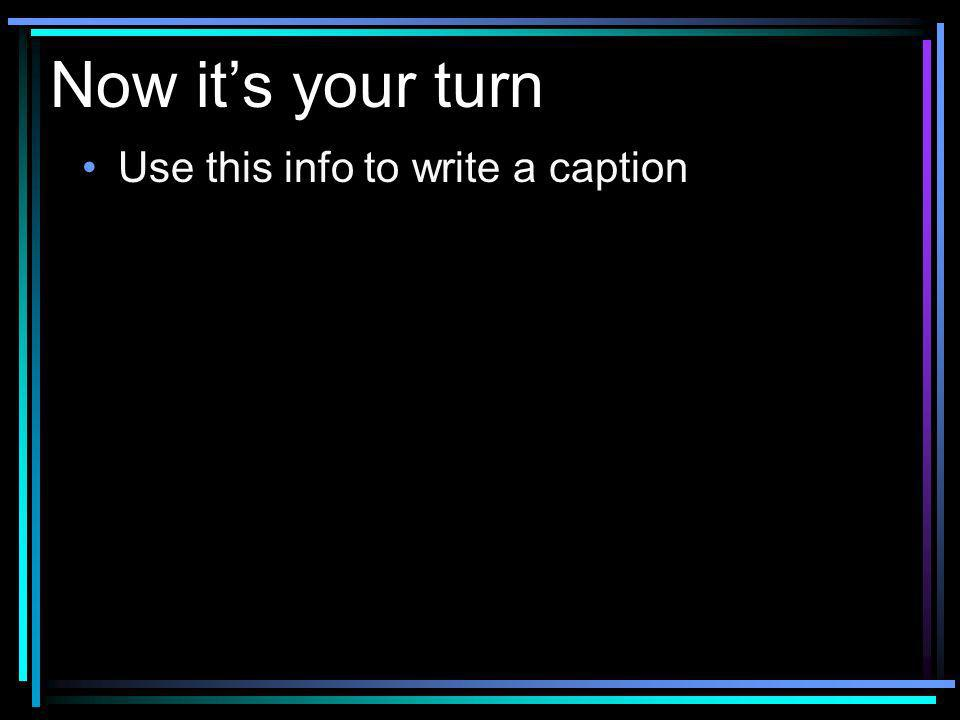 Now its your turn Use this info to write a caption