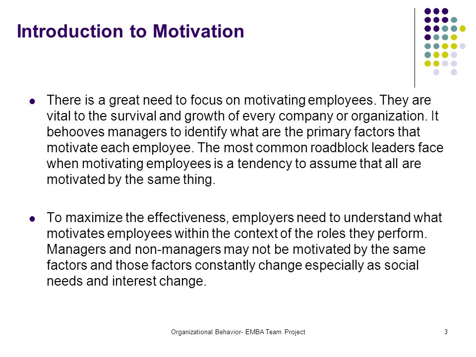 Organizational Behavior- EMBA Team Project3 Introduction to Motivation There is a great need to focus on motivating employees. They are vital to the s