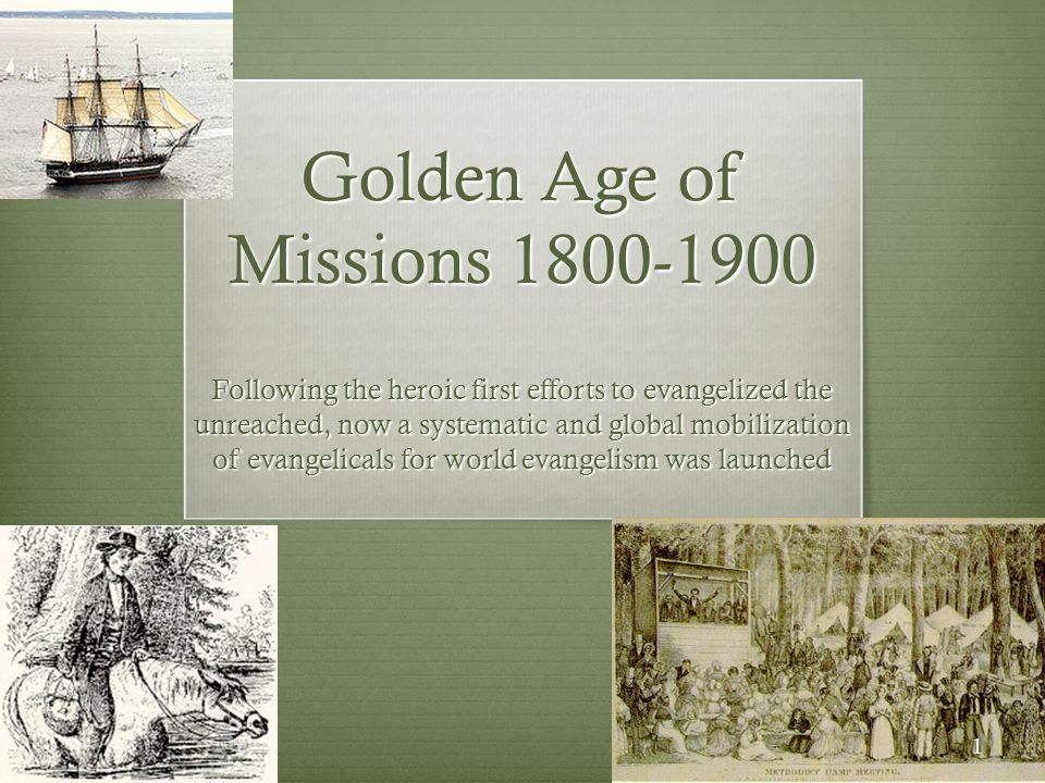 Golden Age of Missions 1800-1900 Following the heroic first efforts to evangelized the unreached, now a systematic and global mobilization of evangeli