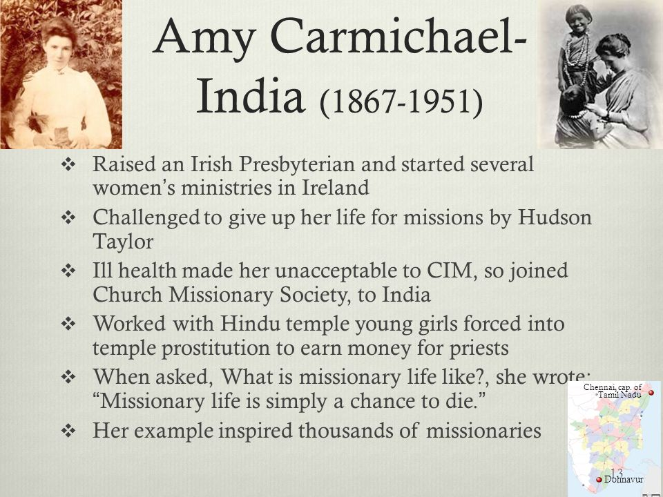 Amy Carmichael- India (1867-1951) Raised an Irish Presbyterian and started several womens ministries in Ireland Challenged to give up her life for mis