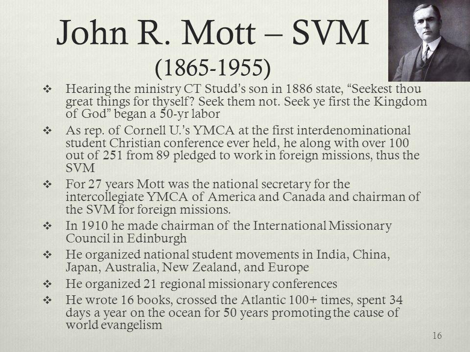 John R. Mott – SVM (1865-1955) Hearing the ministry CT Studds son in 1886 state, Seekest thou great things for thyself? Seek them not. Seek ye first t