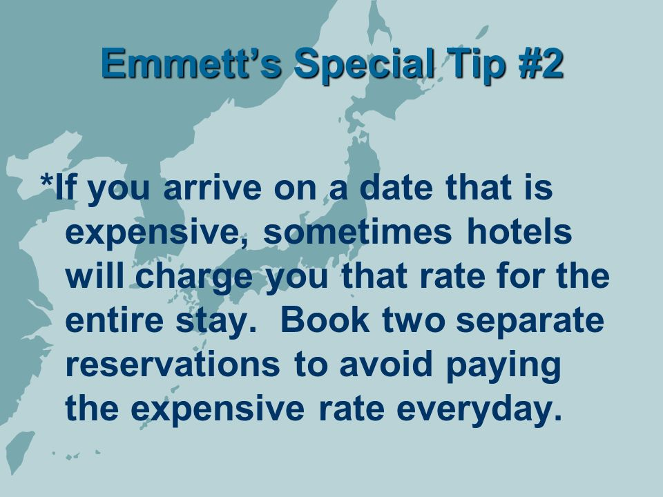 Emmetts Special Tip #2 *If you arrive on a date that is expensive, sometimes hotels will charge you that rate for the entire stay.