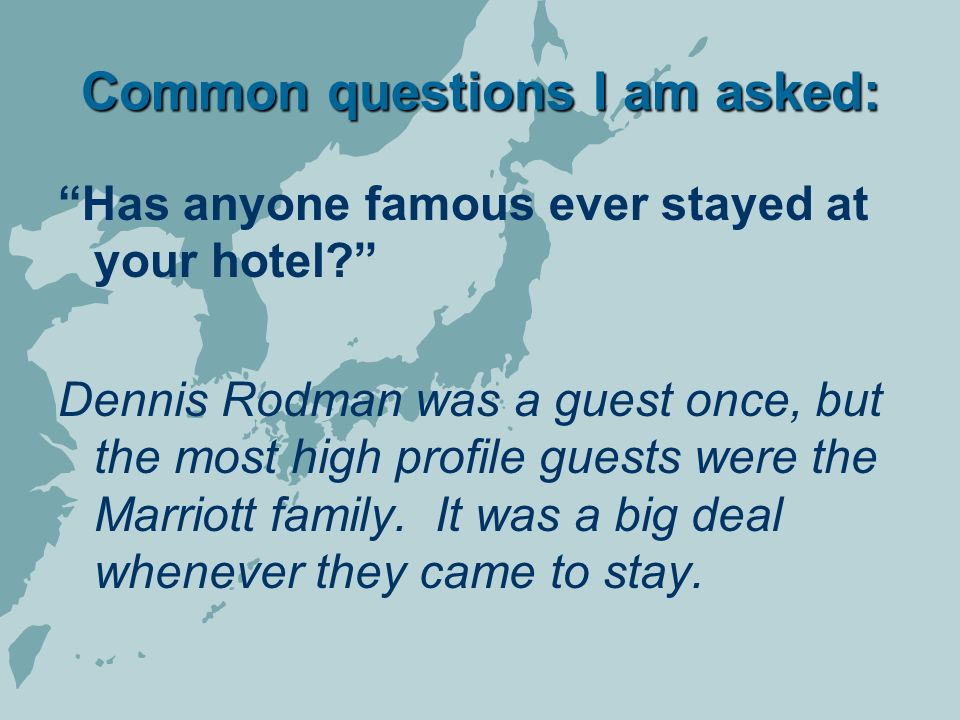 Common questions I am asked: Has anyone famous ever stayed at your hotel.