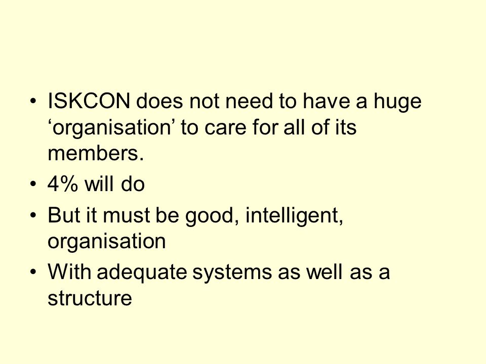 ISKCON does not need to have a huge organisation to care for all of its members.