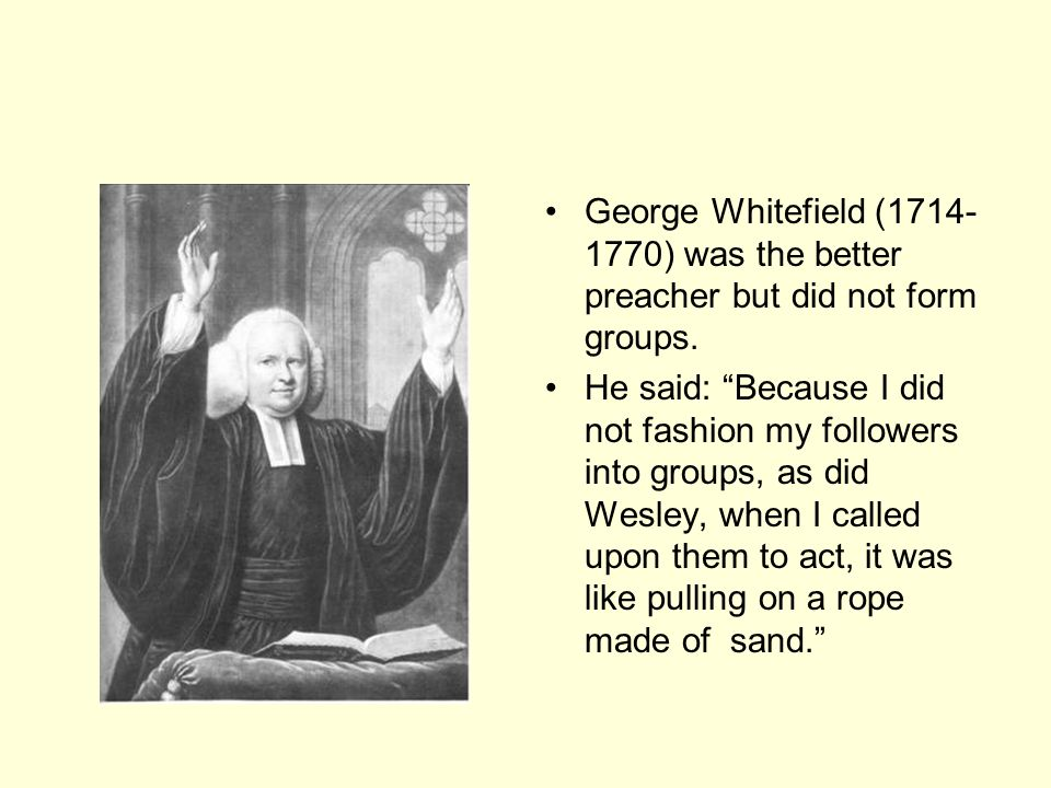 George Whitefield ( ) was the better preacher but did not form groups.