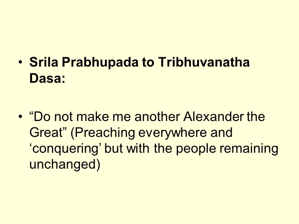 Srila Prabhupada to Tribhuvanatha Dasa: Do not make me another Alexander the Great (Preaching everywhere and conquering but with the people remaining unchanged)