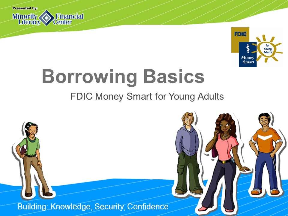 Building: Knowledge, Security, Confidence Borrowing Basics FDIC Money Smart for Young Adults