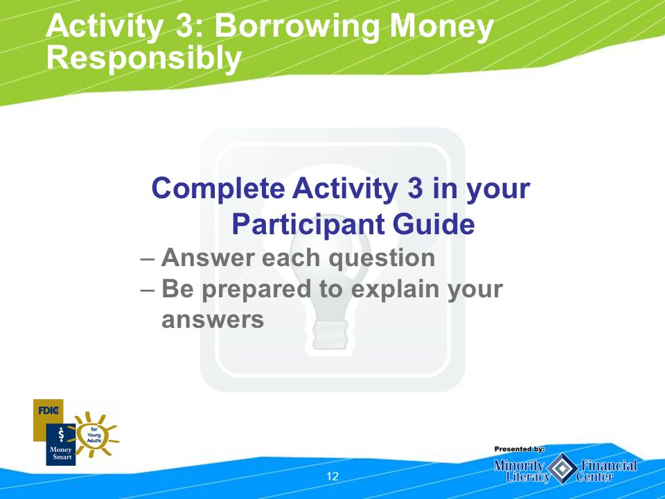 12 Activity 3: Borrowing Money Responsibly Complete Activity 3 in your Participant Guide –Answer each question –Be prepared to explain your answers