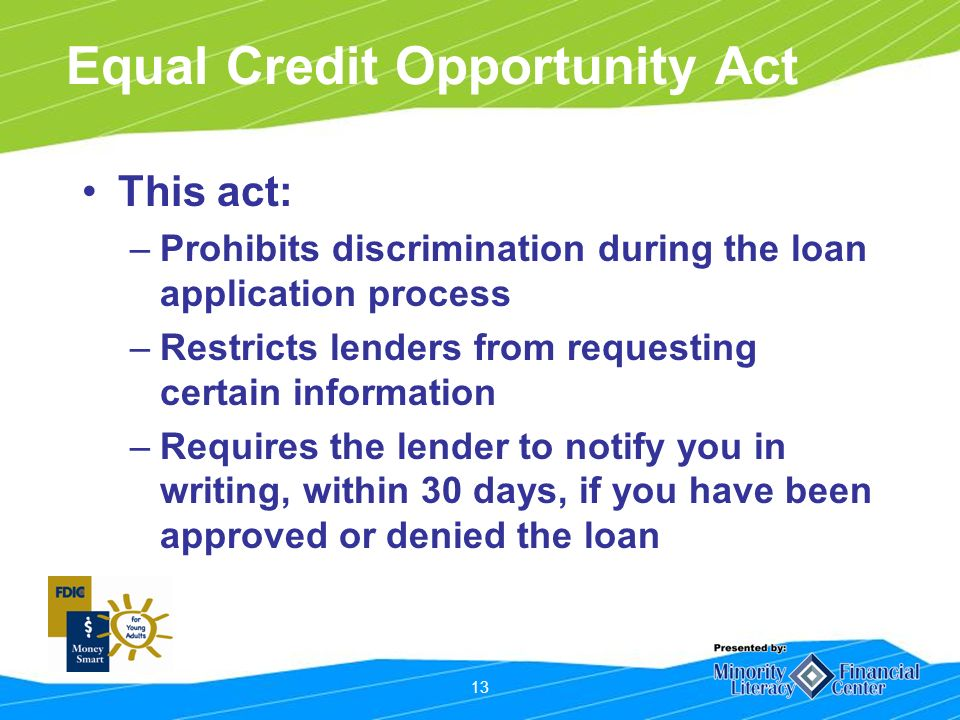13 Equal Credit Opportunity Act This act: –Prohibits discrimination during the loan application process –Restricts lenders from requesting certain information –Requires the lender to notify you in writing, within 30 days, if you have been approved or denied the loan