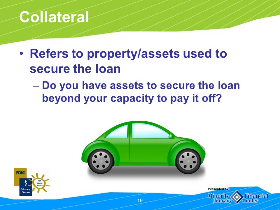19 Refers to property/assets used to secure the loan –Do you have assets to secure the loan beyond your capacity to pay it off.