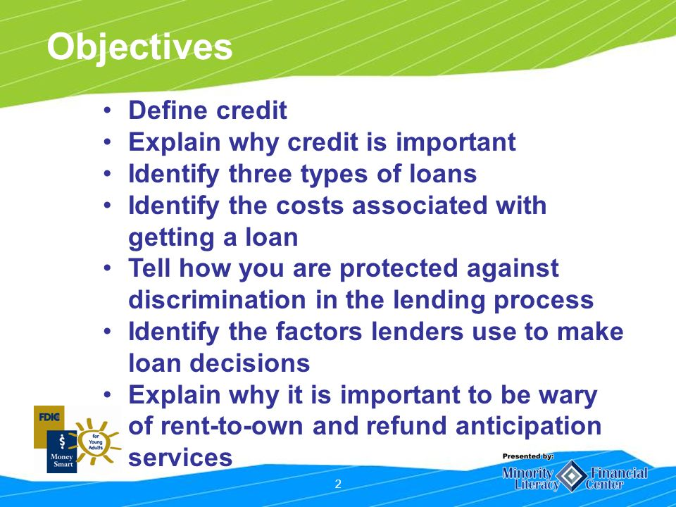 2 Objectives Define credit Explain why credit is important Identify three types of loans Identify the costs associated with getting a loan Tell how you are protected against discrimination in the lending process Identify the factors lenders use to make loan decisions Explain why it is important to be wary of rent-to-own and refund anticipation services