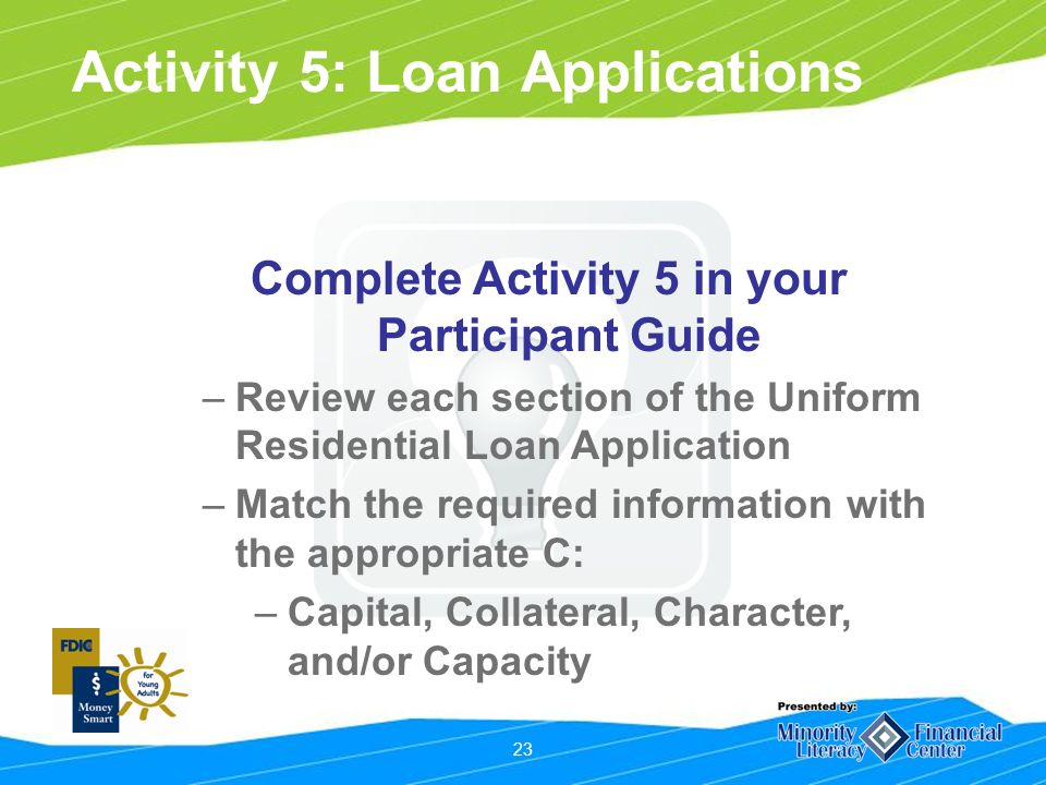 23 Activity 5: Loan Applications Complete Activity 5 in your Participant Guide –Review each section of the Uniform Residential Loan Application –Match the required information with the appropriate C: –Capital, Collateral, Character, and/or Capacity