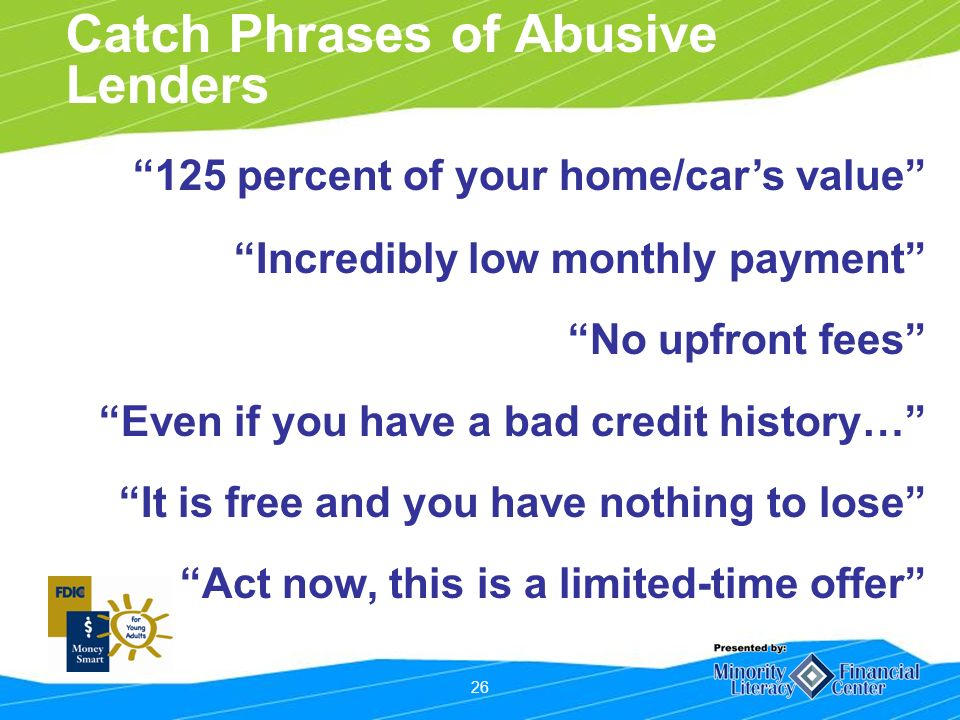 26 Catch Phrases of Abusive Lenders 125 percent of your home/cars value Incredibly low monthly payment No upfront fees Even if you have a bad credit history… It is free and you have nothing to lose Act now, this is a limited-time offer